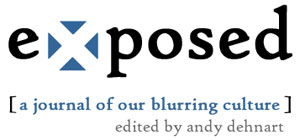 exposed: a journal of our blurring culture. edited by andy dehnart.